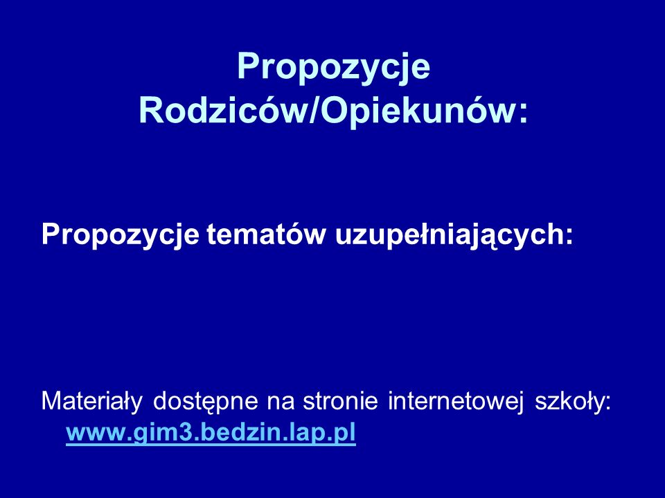 Propozycje Rodziców/Opiekunów: Propozycje tematów uzupełniających: Materiały dostępne na stronie internetowej szkoły: www.gim3.bedzin.lap.pl www.gim3.