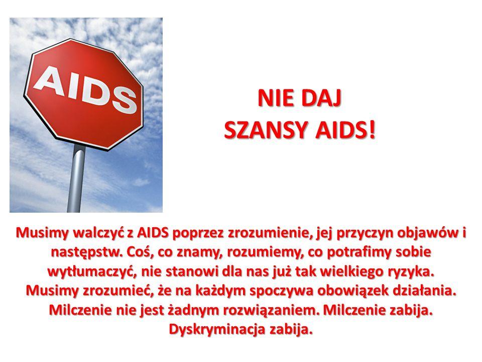Musimy walczyć z AIDS poprzez zrozumienie, jej przyczyn objawów i następstw. Coś, co znamy, rozumiemy, co potrafimy sobie wytłumaczyć, nie stanowi dla