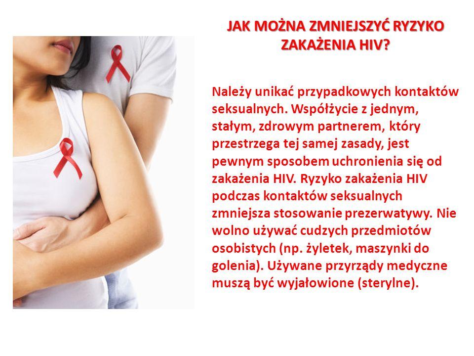 JAK MOŻNA ZMNIEJSZYĆ RYZYKO ZAKAŻENIA HIV? Należy unikać przypadkowych kontaktów seksualnych. Współżycie z jednym, stałym, zdrowym partnerem, który pr