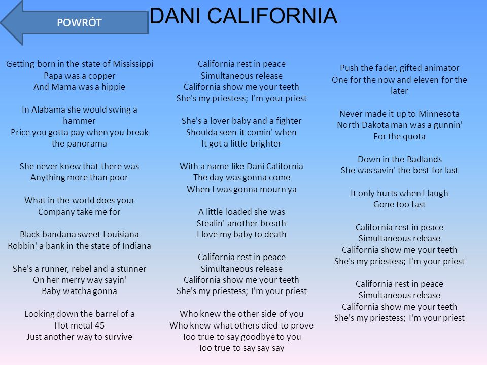 DANI CALIFORNIA Getting born in the state of Mississippi Papa was a copper And Mama was a hippie In Alabama she would swing a hammer Price you gotta pay when you break the panorama She never knew that there was Anything more than poor What in the world does your Company take me for Black bandana sweet Louisiana Robbin a bank in the state of Indiana She s a runner, rebel and a stunner On her merry way sayin Baby watcha gonna Looking down the barrel of a Hot metal 45 Just another way to survive California rest in peace Simultaneous release California show me your teeth She s my priestess; I m your priest She s a lover baby and a fighter Shoulda seen it comin when It got a little brighter With a name like Dani California The day was gonna come When I was gonna mourn ya A little loaded she was Stealin another breath I love my baby to death California rest in peace Simultaneous release California show me your teeth She s my priestess; I m your priest Who knew the other side of you Who knew what others died to prove Too true to say goodbye to you Too true to say say say Push the fader, gifted animator One for the now and eleven for the later Never made it up to Minnesota North Dakota man was a gunnin For the quota Down in the Badlands She was savin the best for last It only hurts when I laugh Gone too fast California rest in peace Simultaneous release California show me your teeth She s my priestess; I m your priest California rest in peace Simultaneous release California show me your teeth She s my priestess; I m your priest POWRÓT