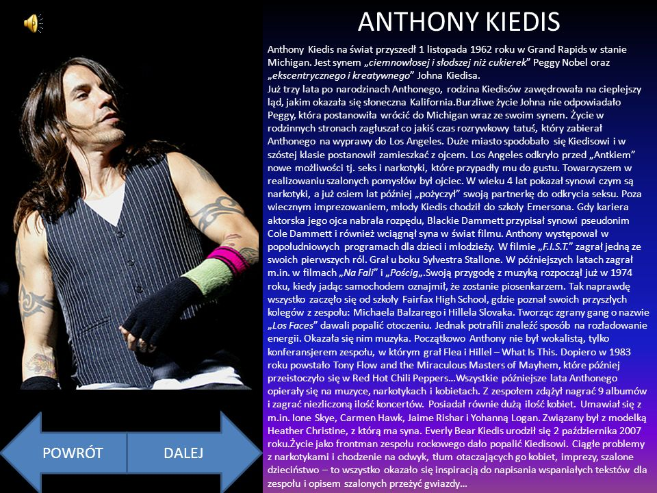 ANTHONY KIEDIS Anthony Kiedis na świat przyszedł 1 listopada 1962 roku w Grand Rapids w stanie Michigan. Jest synem ciemnowłosej i słodszej niż cukier
