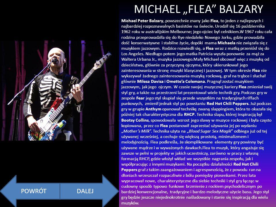 MICHAEL FLEA BALZARY Michael Peter Balzary, powszechnie znany jako Flea, to jeden z najlepszych i najbardziej rozpoznawalnych basistów na świecie.