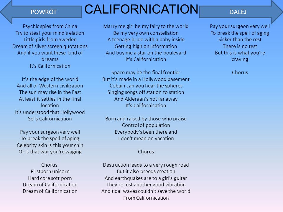 CALIFORNICATION Psychic spies from China Try to steal your mind s elation Little girls from Sweden Dream of silver screen quotations And if you want these kind of dreams It s Californication It s the edge of the world And all of Western civilization The sun may rise in the East At least it settles in the final location It s understood that Hollywood Sells Californication Pay your surgeon very well To break the spell of aging Celebrity skin is this your chin Or is that war you re waging Chorus: Firstborn unicorn Hard core soft porn Dream of Californication Dream of Californication Marry me girl be my fairy to the world Be my very own constellation A teenage bride with a baby inside Getting high on information And buy me a star on the boulevard It s Californication Space may be the final frontier But it s made in a Hollywood basement Cobain can you hear the spheres Singing songs off station to station And Alderaan s not far away It s Californication Born and raised by those who praise Control of population Everybody s been there and I don t mean on vacation Chorus Destruction leads to a very rough road But it also breeds creation And earthquakes are to a girl s guitar They re just another good vibration And tidal waves couldn t save the world From Californication Pay your surgeon very well To break the spell of aging Sicker than the rest There is no test But this is what you re craving Chorus POWRÓTDALEJ