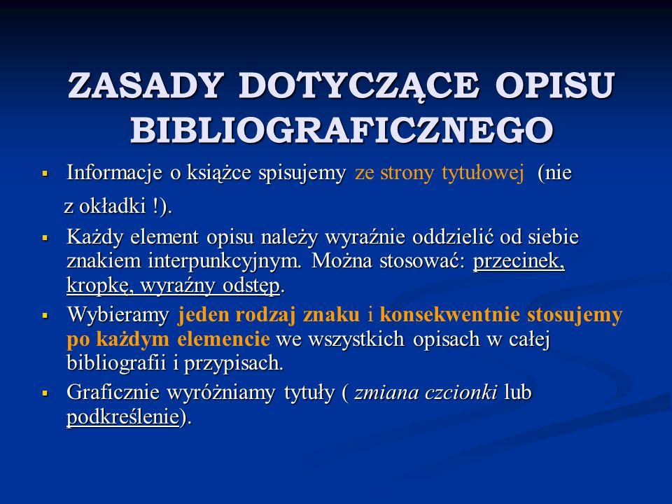 ZASADY DOTYCZĄCE OPISU BIBLIOGRAFICZNEGO Informacje o książce spisujemy (nie Informacje o książce spisujemy ze strony tytułowej (nie z okładki !). z o