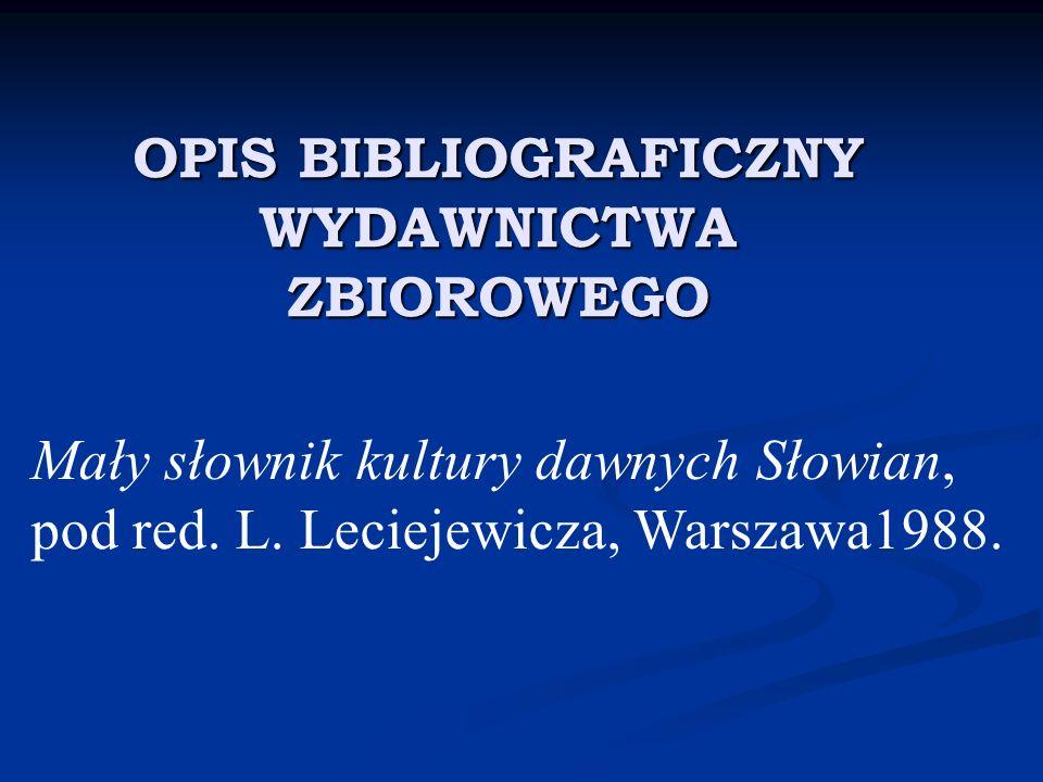 OPIS BIBLIOGRAFICZNY WYDAWNICTWA ZBIOROWEGO Mały słownik kultury dawnych Słowian, pod red. L. Leciejewicza, Warszawa1988.