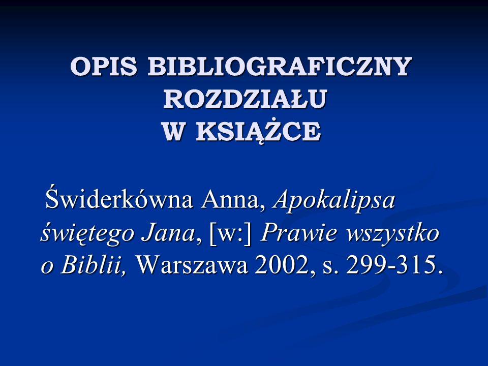 OPIS BIBLIOGRAFICZNY ROZDZIAŁU W KSIĄŻCE OPIS BIBLIOGRAFICZNY ROZDZIAŁU W KSIĄŻCE Świderkówna Anna, Apokalipsa świętego Jana, [w:] Prawie wszystko o B