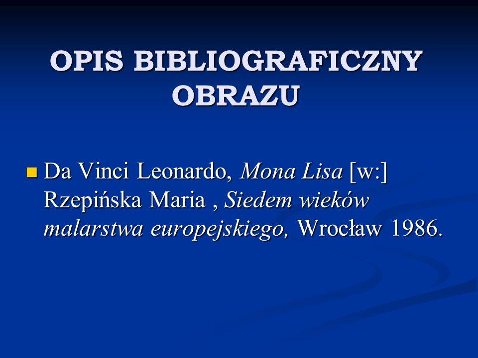 OPIS BIBLIOGRAFICZNY OBRAZU Da Vinci Leonardo, Mona Lisa [w:] Rzepińska Maria, Siedem wieków malarstwa europejskiego, Wrocław 1986. Da Vinci Leonardo,