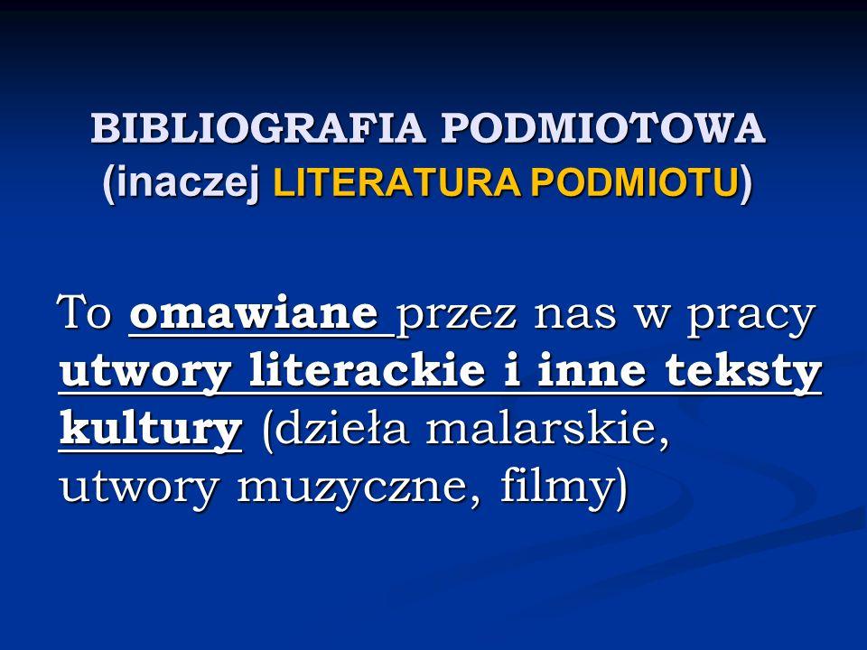BIBLIOGRAFIA PODMIOTOWA (inaczej LITERATURA PODMIOTU ) To omawiane przez nas w pracy utwory literackie i inne teksty kultury (dzieła malarskie, utwory