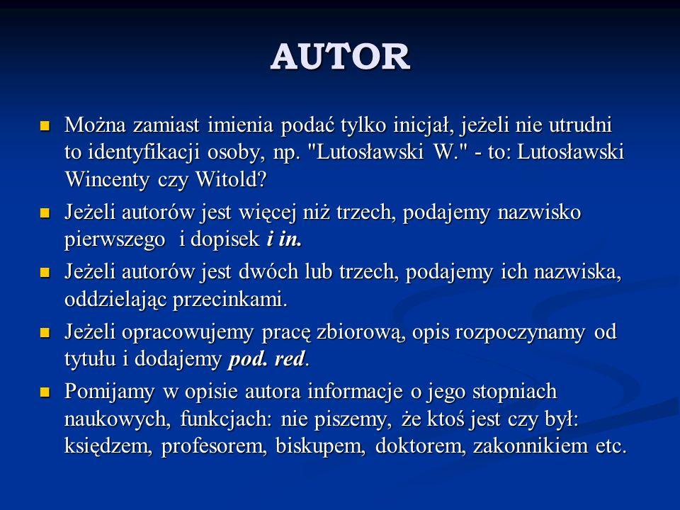 AUTOR Można zamiast imienia podać tylko inicjał, jeżeli nie utrudni to identyfikacji osoby, np.