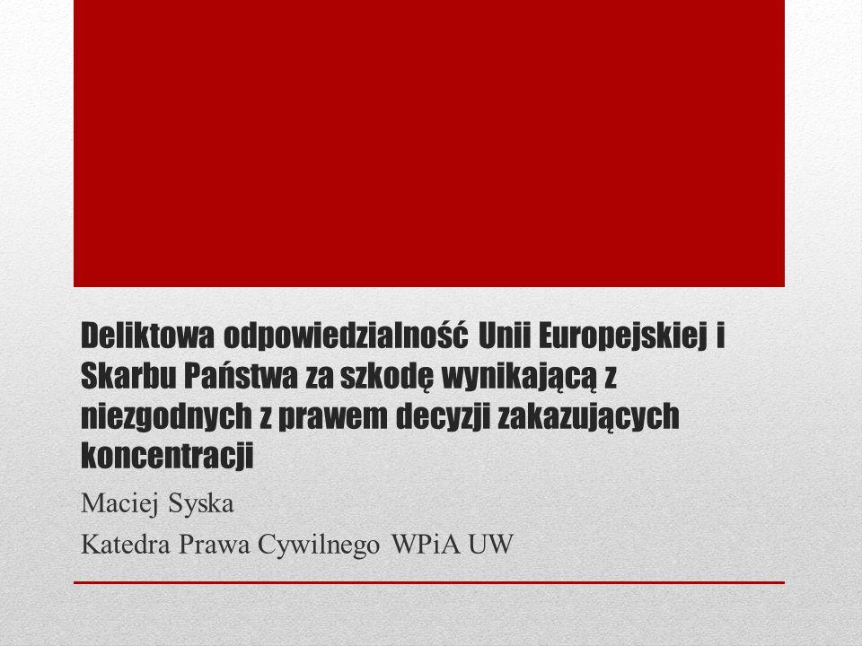 Plan prezentacji 1.Podstawy odpowiedzialności za niezgodne z prawem decyzje zakazujące koncentracji 2.Cele i funkcje odpowiedzialności 3.Przesłanki odpowiedzialności UE 4.Przesłanki odpowiedzialności Skarbu Państwa 5.Specyfika przesłanek odpowiedzialności za niezgodne z prawem decyzje zakazujące koncentracji 6.Problemy proceduralne 7.Podsumowanie, wnioski