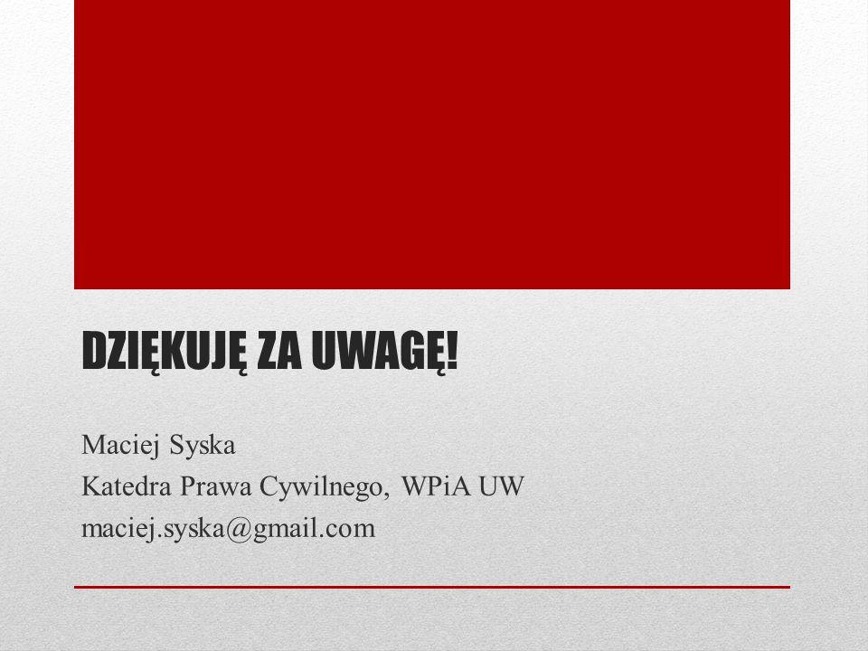 DZIĘKUJĘ ZA UWAGĘ! Maciej Syska Katedra Prawa Cywilnego, WPiA UW maciej.syska@gmail.com