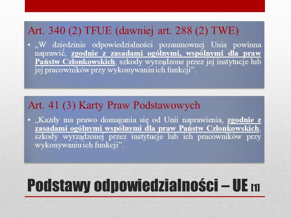 Podstawy odpowiedzialności – UE [1] Art. 340 (2) TFUE (dawniej art. 288 (2) TWE) W dziedzinie odpowiedzialności pozaumownej Unia powinna naprawić́, zg