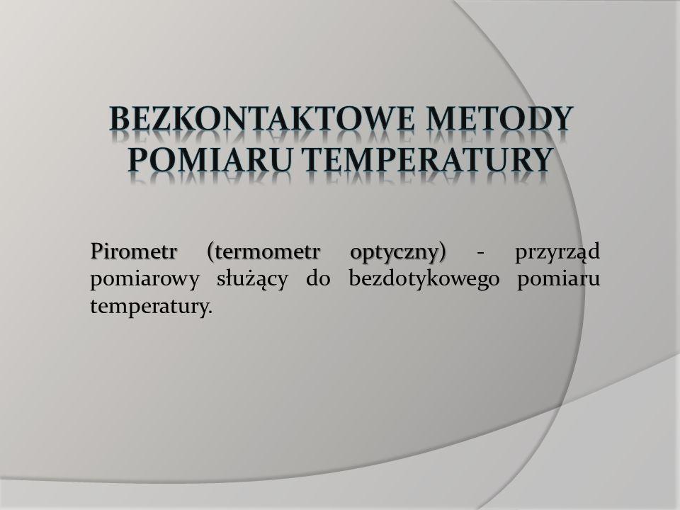 Pirometr (termometr optyczny) Pirometr (termometr optyczny) - przyrząd pomiarowy służący do bezdotykowego pomiaru temperatury.