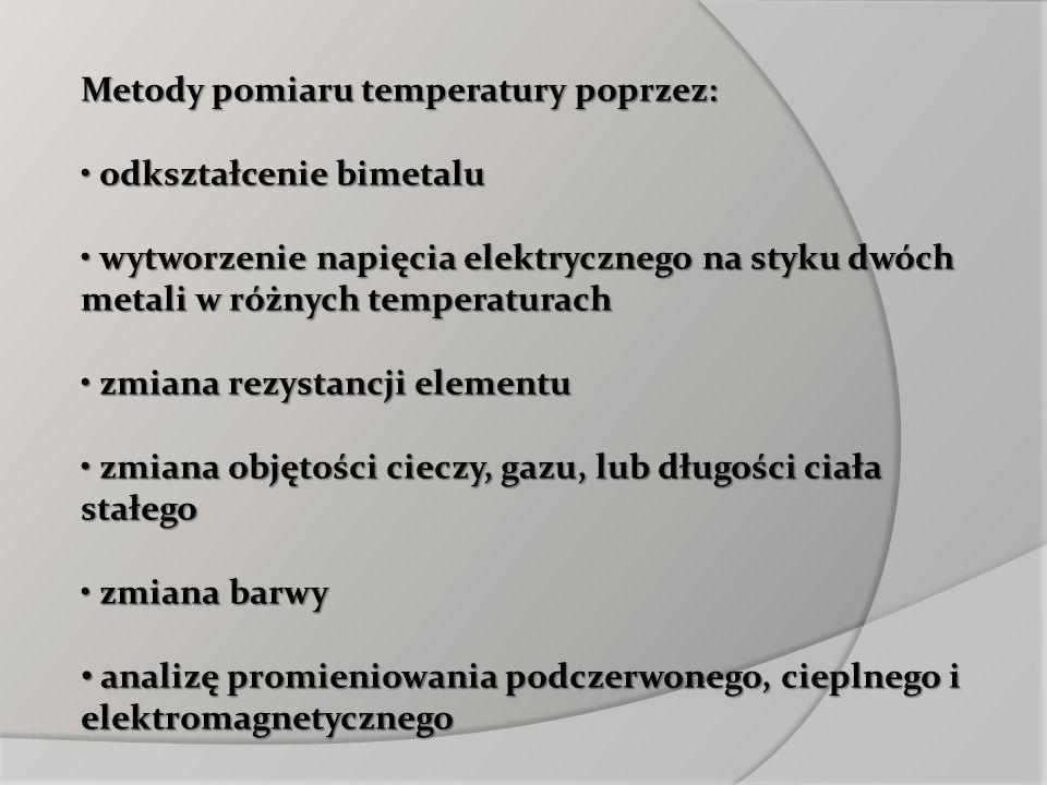 Metody pomiaru temperatury poprzez: odkształcenie bimetalu odkształcenie bimetalu wytworzenie napięcia elektrycznego na styku dwóch metali w różnych t