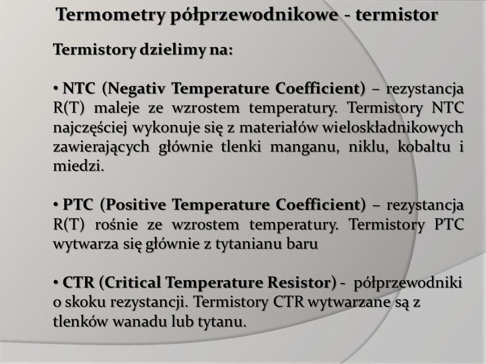 Termometry półprzewodnikowe - termistor Termistory dzielimy na: NTC (Negativ Temperature Coefficient) – rezystancja R(T) maleje ze wzrostem temperatur