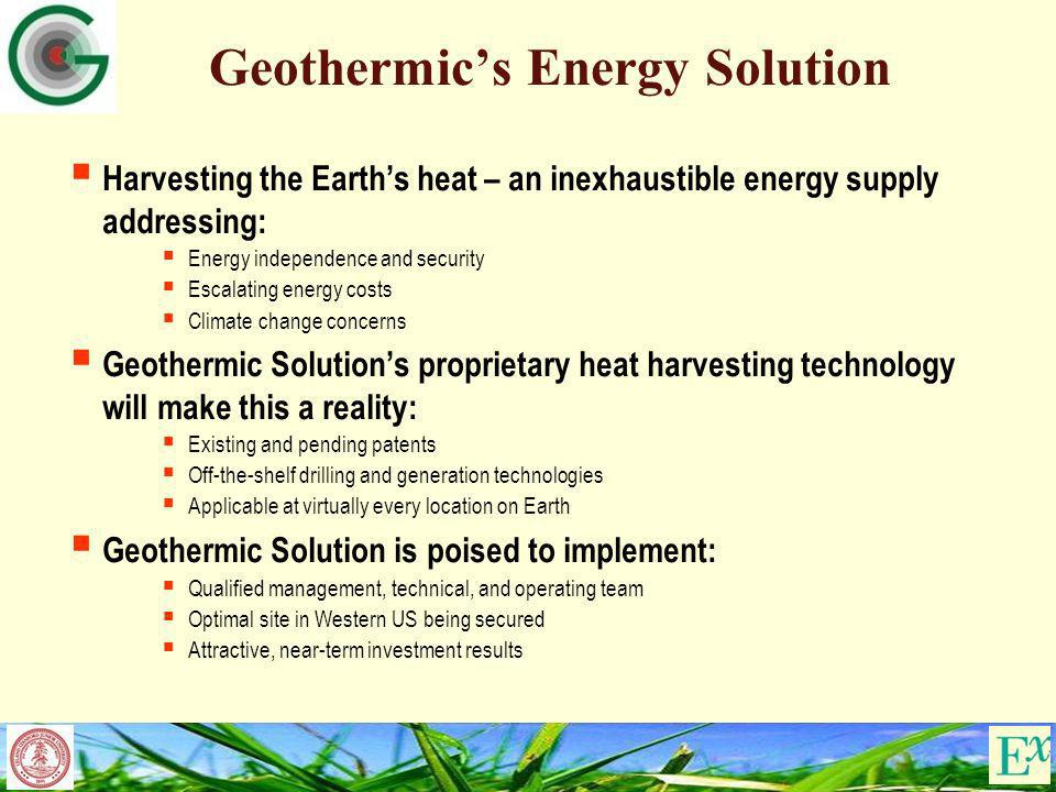 Geothermics Energy Solution Harvesting the Earths heat – an inexhaustible energy supply addressing: Energy independence and security Escalating energy costs Climate change concerns Geothermic Solutions proprietary heat harvesting technology will make this a reality: Existing and pending patents Off-the-shelf drilling and generation technologies Applicable at virtually every location on Earth Geothermic Solution is poised to implement: Qualified management, technical, and operating team Optimal site in Western US being secured Attractive, near-term investment results