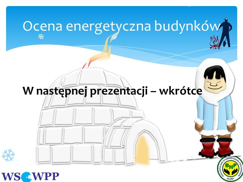 WS WPP Ocena energetyczna budynków W następnej prezentacji – wkrótce