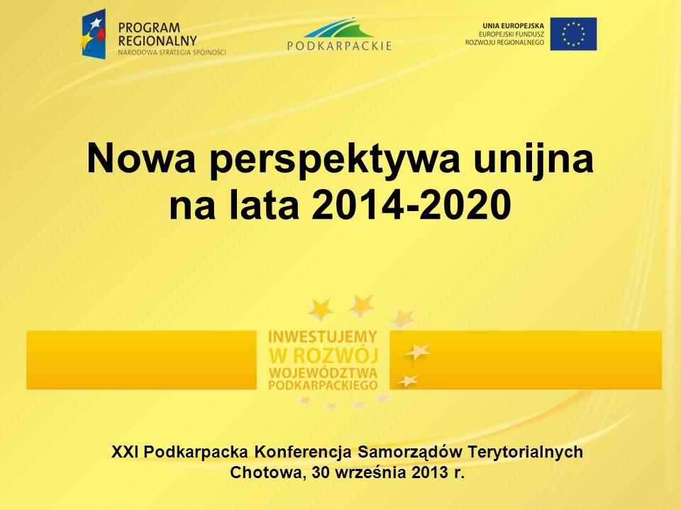 Nowa perspektywa unijna na lata 2014-2020 XXI Podkarpacka Konferencja Samorządów Terytorialnych Chotowa, 30 września 2013 r.