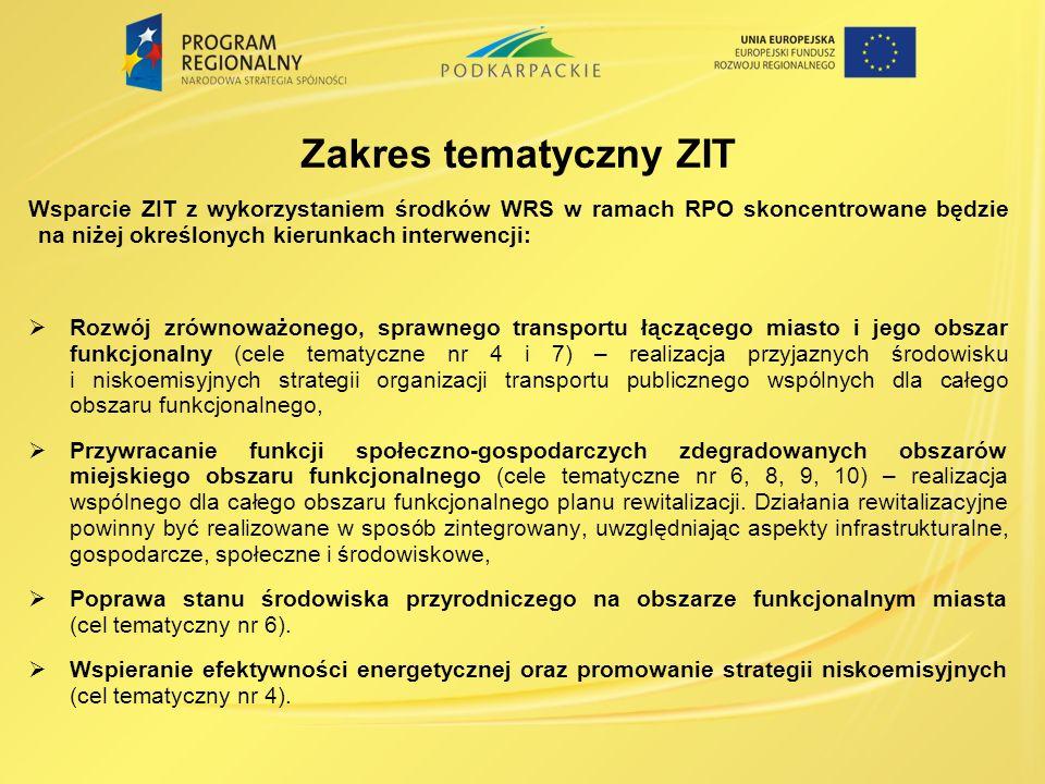 Zakres tematyczny ZIT Wsparcie ZIT z wykorzystaniem środków WRS w ramach RPO skoncentrowane będzie na niżej określonych kierunkach interwencji: Rozwój zrównoważonego, sprawnego transportu łączącego miasto i jego obszar funkcjonalny (cele tematyczne nr 4 i 7) – realizacja przyjaznych środowisku i niskoemisyjnych strategii organizacji transportu publicznego wspólnych dla całego obszaru funkcjonalnego, Przywracanie funkcji społeczno-gospodarczych zdegradowanych obszarów miejskiego obszaru funkcjonalnego (cele tematyczne nr 6, 8, 9, 10) – realizacja wspólnego dla całego obszaru funkcjonalnego planu rewitalizacji.