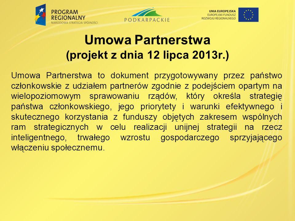 Umowa Partnerstwa (projekt z dnia 12 lipca 2013r.) Umowa Partnerstwa to dokument przygotowywany przez państwo członkowskie z udziałem partnerów zgodnie z podejściem opartym na wielopoziomowym sprawowaniu rządów, który określa strategię państwa członkowskiego, jego priorytety i warunki efektywnego i skutecznego korzystania z funduszy objętych zakresem wspólnych ram strategicznych w celu realizacji unijnej strategii na rzecz inteligentnego, trwałego wzrostu gospodarczego sprzyjającego włączeniu społecznemu.
