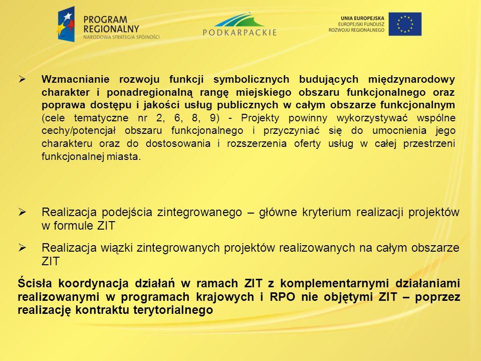 Realizacja podejścia zintegrowanego – główne kryterium realizacji projektów w formule ZIT Realizacja wiązki zintegrowanych projektów realizowanych na całym obszarze ZIT Ścisła koordynacja działań w ramach ZIT z komplementarnymi działaniami realizowanymi w programach krajowych i RPO nie objętymi ZIT – poprzez realizację kontraktu terytorialnego Wzmacnianie rozwoju funkcji symbolicznych budujących międzynarodowy charakter i ponadregionalną rangę miejskiego obszaru funkcjonalnego oraz poprawa dostępu i jakości usług publicznych w całym obszarze funkcjonalnym (cele tematyczne nr 2, 6, 8, 9) - Projekty powinny wykorzystywać wspólne cechy/potencjał obszaru funkcjonalnego i przyczyniać się do umocnienia jego charakteru oraz do dostosowania i rozszerzenia oferty usług w całej przestrzeni funkcjonalnej miasta.