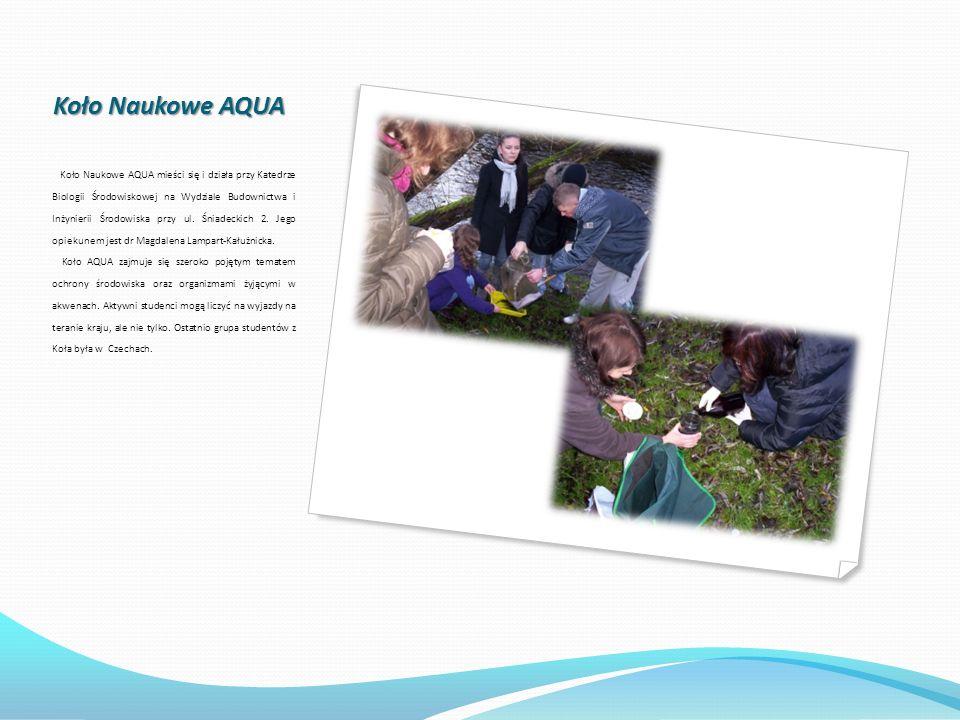 Koło Naukowe AQUA Koło Naukowe AQUA mieści się i działa przy Katedrze Biologii Środowiskowej na Wydziale Budownictwa i Inżynierii Środowiska przy ul.