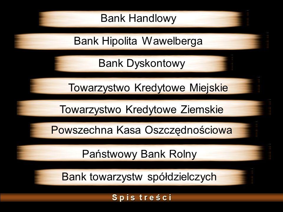 Bank Hipolita Wawelberga Bank Handlowy Bank Dyskontowy Towarzystwo Kredytowe Ziemskie Towarzystwo Kredytowe Miejskie Powszechna Kasa Oszczędnościowa Państwowy Bank Rolny Bank towarzystw spółdzielczych S p i s t r e ś c iS p i s t r e ś c iS p i s t r e ś c iS p i s t r e ś c i