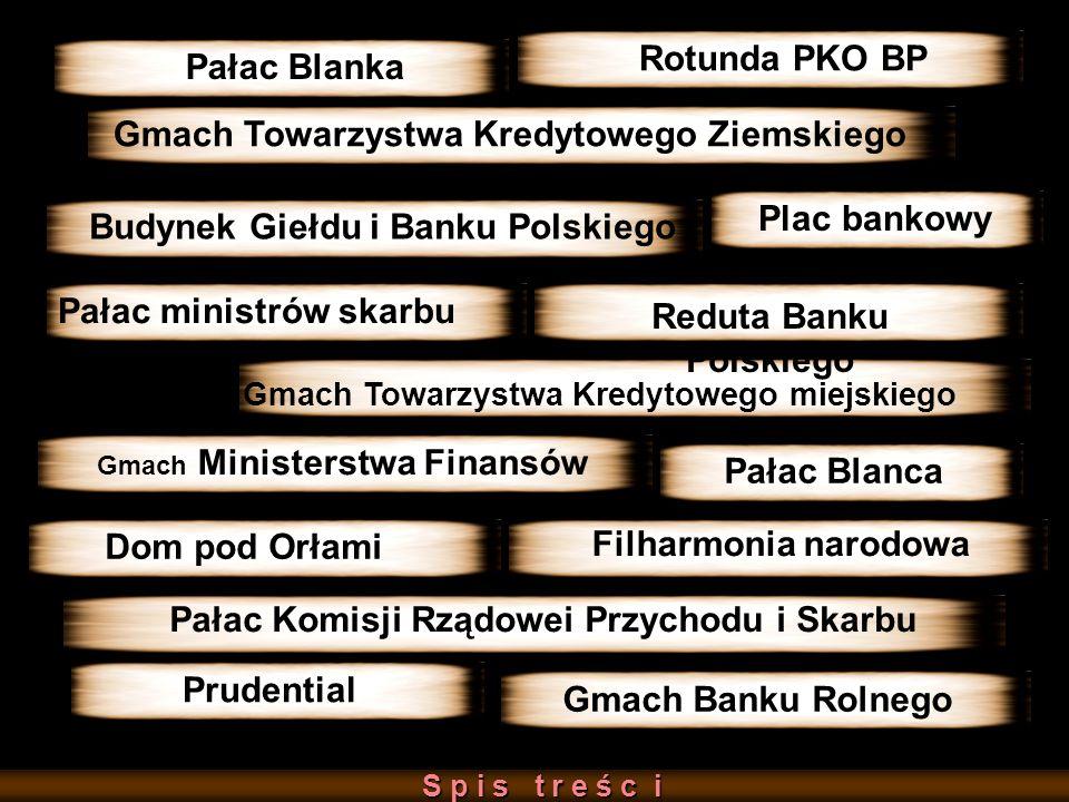 Gmach Banku Rolnego Reduta Banku Polskiego Rotunda PKO BP Pałac Blanka Pałac ministrów skarbu S p i s t r e ś c i S p i s t r e ś c i Budynek Giełdu i Banku Polskiego Plac bankowy Pałac Komisji Rządowei Przychodu i Skarbu Reduta Banku Polskiego Gmach Towarzystwa Kredytowego miejskiego Dom pod Orłami Gmach Ministerstwa Finansów Pałac Blanca Filharmonia narodowa Prudential Gmach Towarzystwa Kredytowego Ziemskiego
