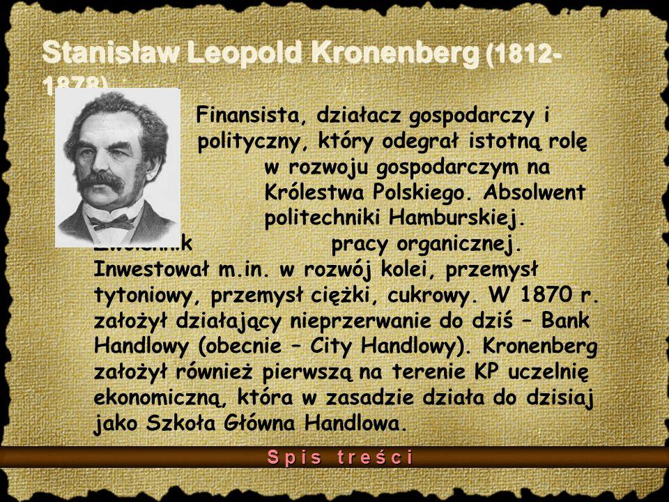 Stanisław Leopold Kronenberg (1812- 1878) Finansista, działacz gospodarczy i polityczny, który odegrał istotną rolę w rozwoju gospodarczym na terenie Królestwa Polskiego.