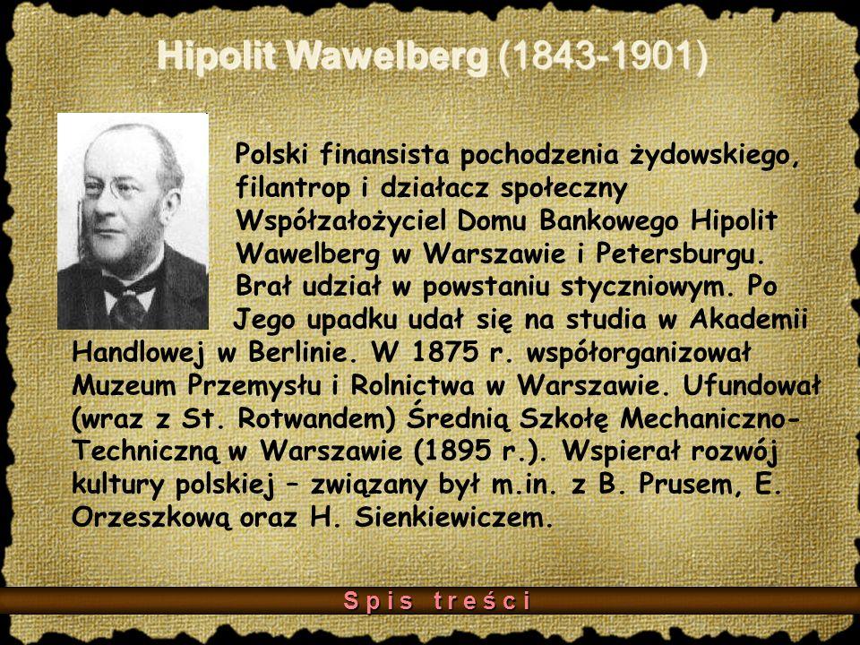 Hipolit Wawelberg (1843-1901) Polski finansista pochodzenia żydowskiego, filantrop i działacz społeczny Współzałożyciel Domu Bankowego Hipolit Wawelberg w Warszawie i Petersburgu.