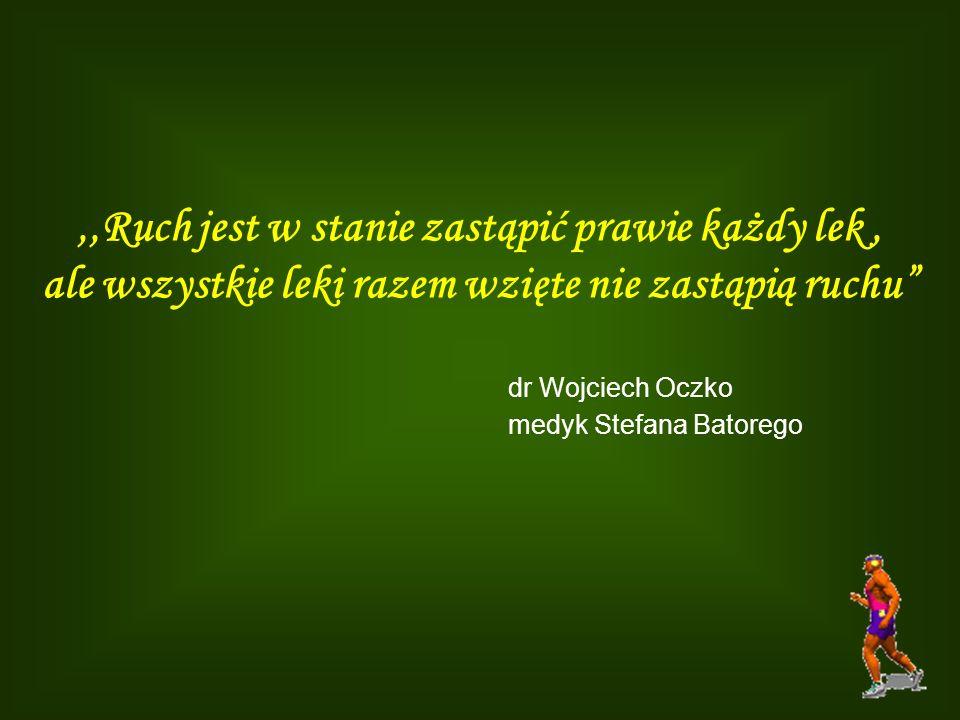 ,,Ruch jest w stanie zastąpić prawie każdy lek, ale wszystkie leki razem wzięte nie zastąpią ruchu dr Wojciech Oczko medyk Stefana Batorego