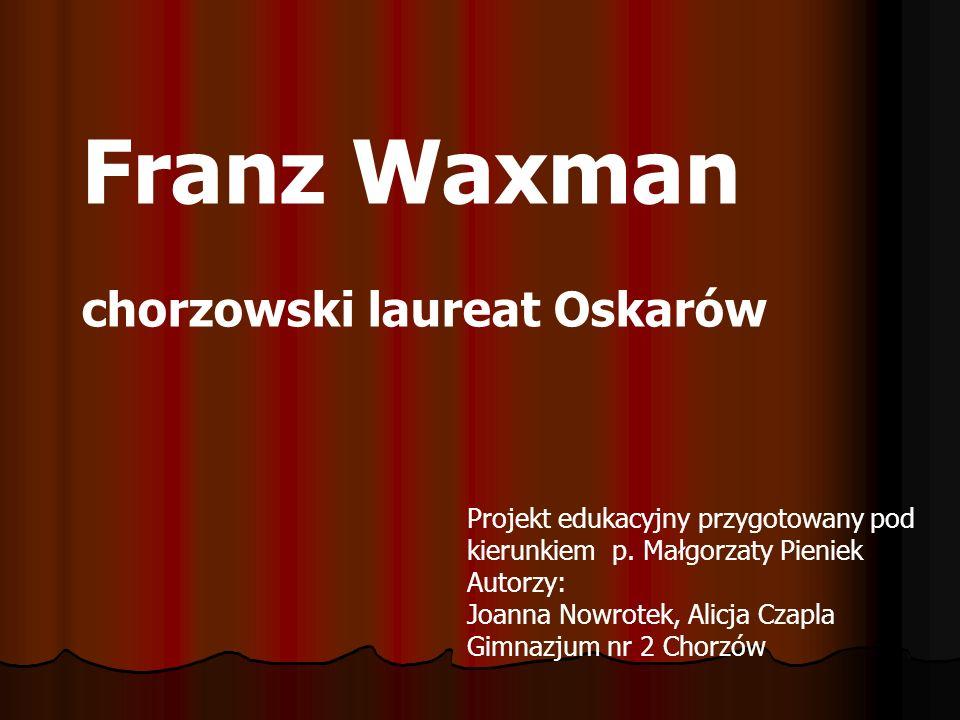 Projekt edukacyjny przygotowany pod kierunkiem p. Małgorzaty Pieniek Autorzy: Joanna Nowrotek, Alicja Czapla Gimnazjum nr 2 Chorzów Franz Waxman chorz