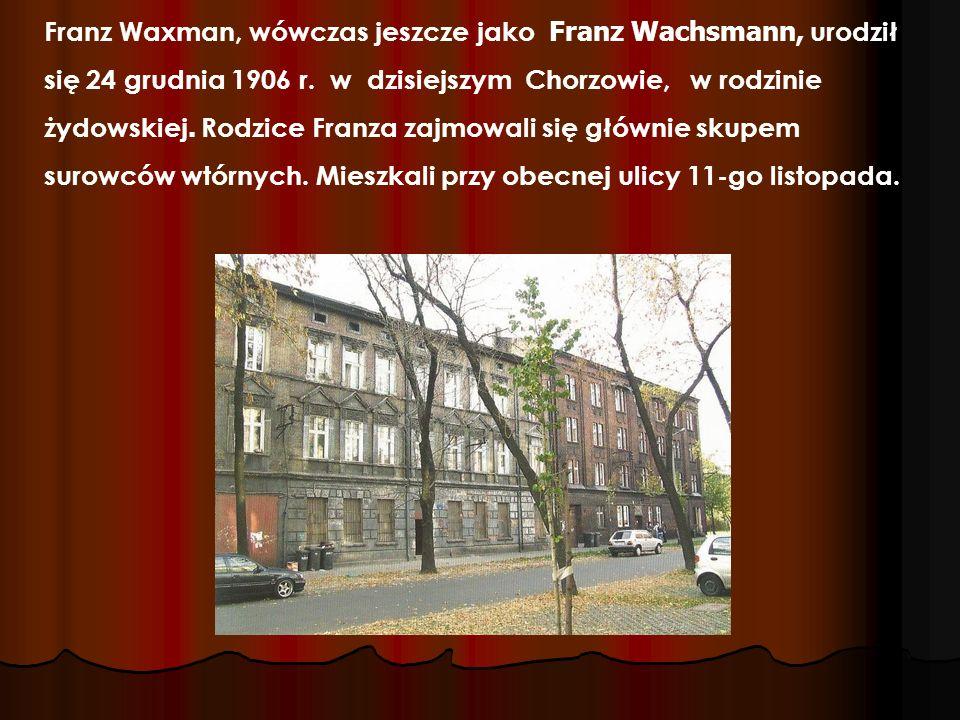 Franz Waxman, wówczas jeszcze jako Franz Wachsmann, urodził się 24 grudnia 1906 r. w dzisiejszym Chorzowie, w rodzinie żydowskiej. Rodzice Franza zajm