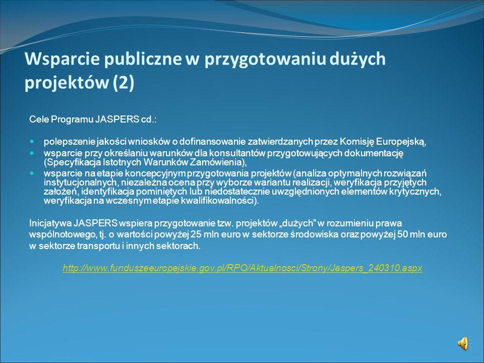 Wsparcie publiczne w przygotowaniu dużych projektów (1) PROGRAM JASPERS (Joint Assistance to Support Projects in European Regions) Celem Programu jest