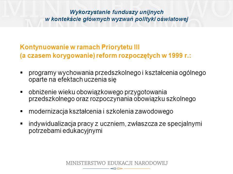 Wykorzystanie funduszy unijnych w kontekście głównych wyzwań polityki oświatowej Kontynuowanie w ramach Priorytetu III (a czasem korygowanie) reform rozpoczętych w 1999 r.: programy wychowania przedszkolnego i kształcenia ogólnego oparte na efektach uczenia się obniżenie wieku obowiązkowego przygotowania przedszkolnego oraz rozpoczynania obowiązku szkolnego modernizacja kształcenia i szkolenia zawodowego indywidualizacja pracy z uczniem, zwłaszcza ze specjalnymi potrzebami edukacyjnymi