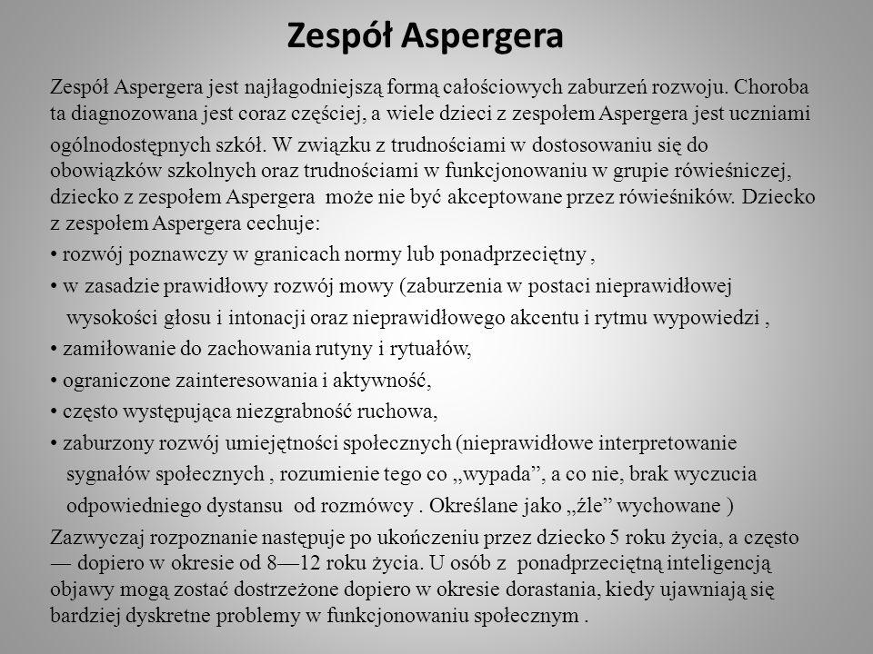 Zespół Aspergera Zespół Aspergera jest najłagodniejszą formą całościowych zaburzeń rozwoju. Choroba ta diagnozowana jest coraz częściej, a wiele dziec