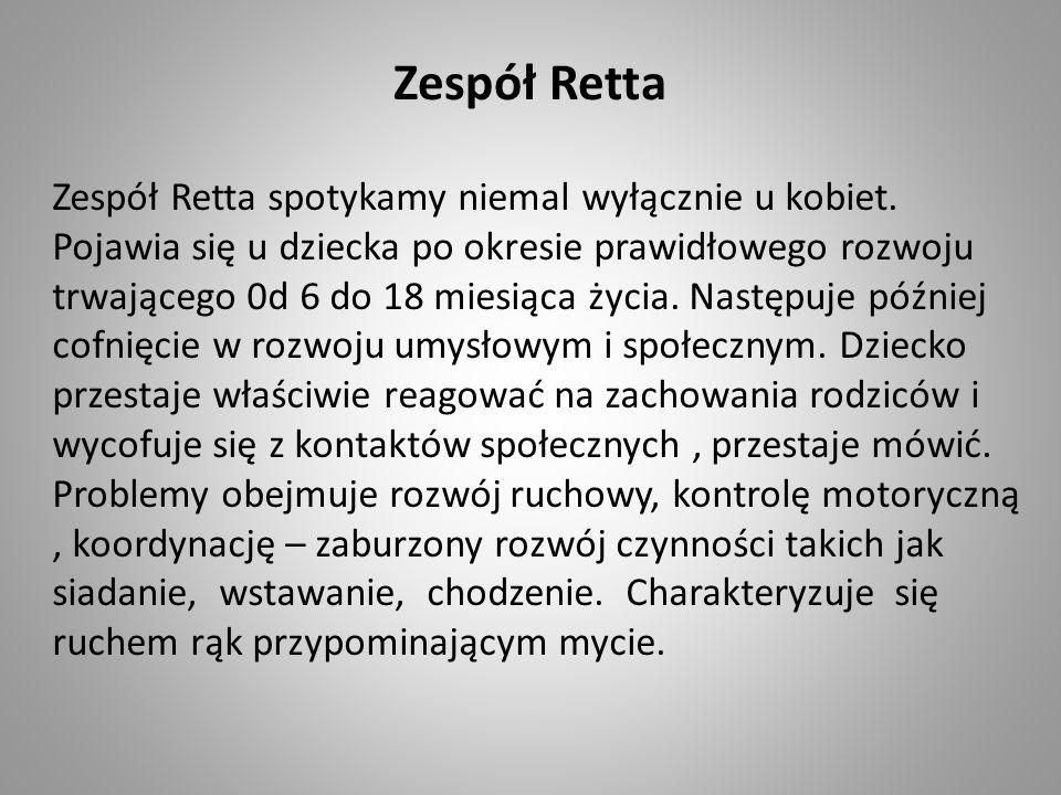 Zespół Retta Zespół Retta spotykamy niemal wyłącznie u kobiet. Pojawia się u dziecka po okresie prawidłowego rozwoju trwającego 0d 6 do 18 miesiąca ży