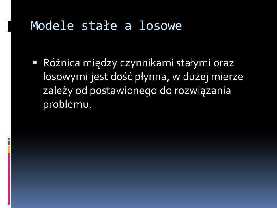 Modele stałe a losowe Różnica między czynnikami stałymi oraz losowymi jest dość płynna, w dużej mierze zależy od postawionego do rozwiązania problemu.