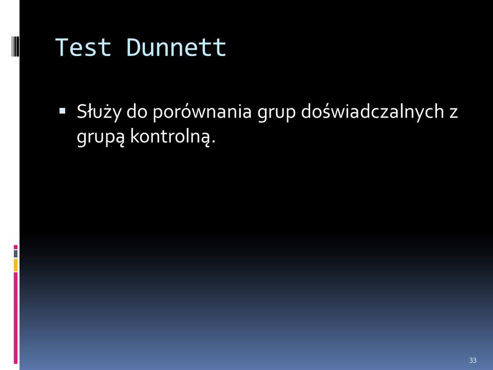 Test Dunnett Służy do porównania grup doświadczalnych z grupą kontrolną. 33