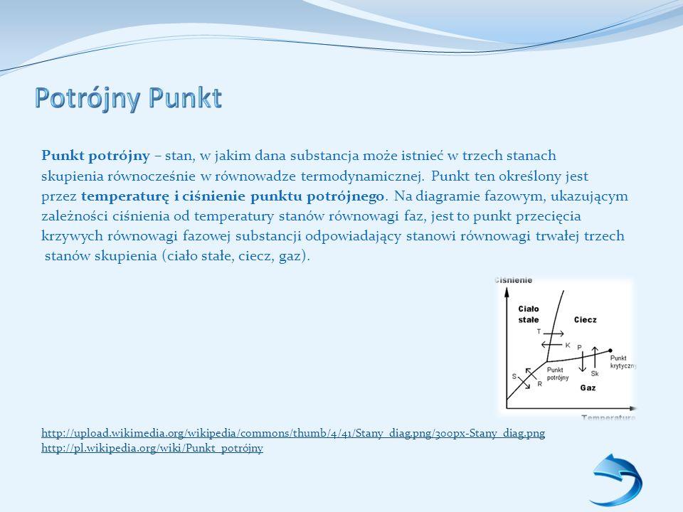 Punkt potrójny – stan, w jakim dana substancja może istnieć w trzech stanach skupienia równocześnie w równowadze termodynamicznej.