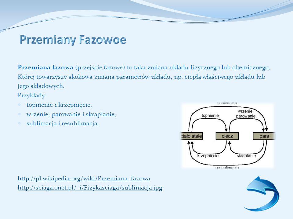 Przemiana fazowa (przejście fazowe) to taka zmiana układu fizycznego lub chemicznego, Której towarzyszy skokowa zmiana parametrów układu, np.