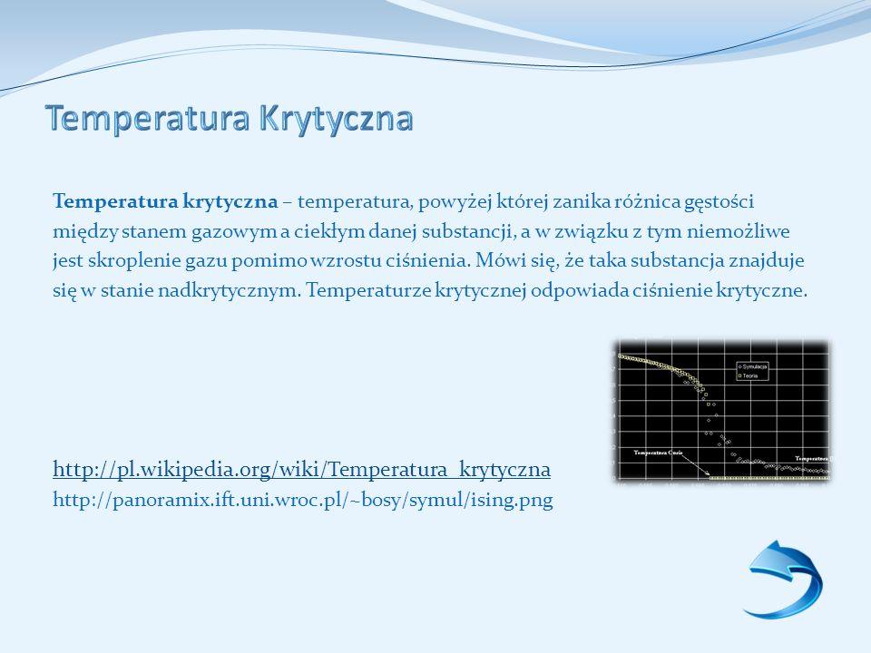 Temperatura krytyczna – temperatura, powyżej której zanika różnica gęstości między stanem gazowym a ciekłym danej substancji, a w związku z tym niemożliwe jest skroplenie gazu pomimo wzrostu ciśnienia.