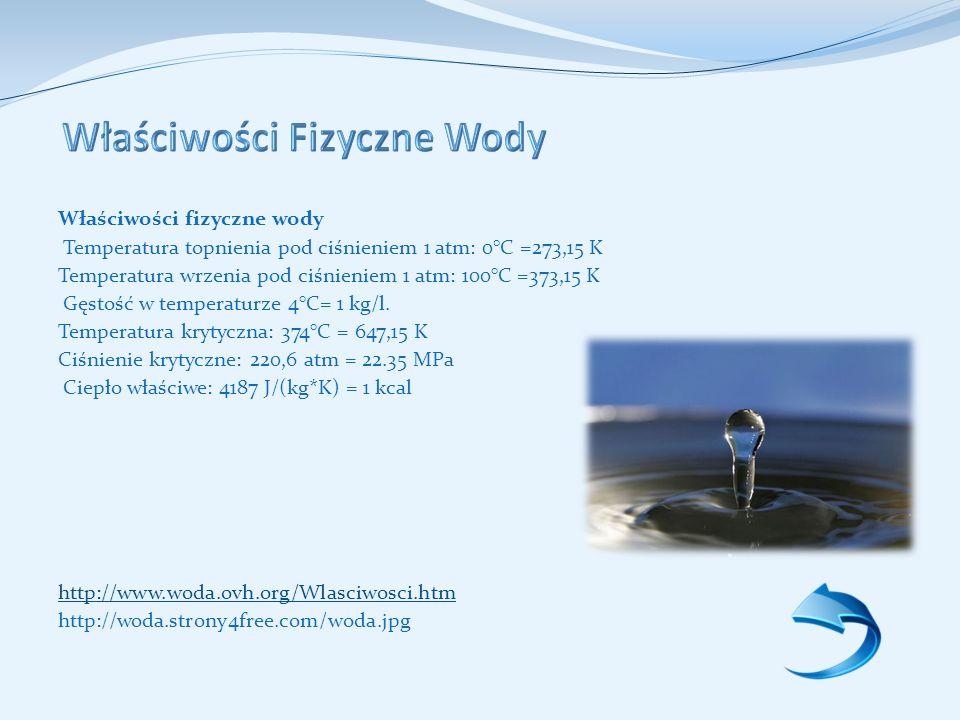Właściwości fizyczne wody Temperatura topnienia pod ciśnieniem 1 atm: 0°C =273,15 K Temperatura wrzenia pod ciśnieniem 1 atm: 100°C =373,15 K Gęstość w temperaturze 4°C= 1 kg/l.