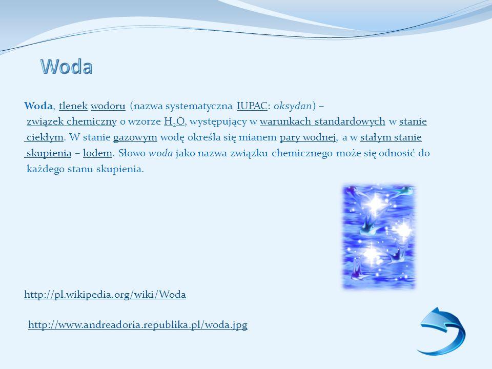 Woda, tlenek wodoru (nazwa systematyczna IUPAC: oksydan) –tlenekwodoruIUPAC związek chemiczny o wzorze H 2 O, występujący w warunkach standardowych w staniezwiązek chemicznyH Owarunkach standardowychstanie ciekłym ciekłym.