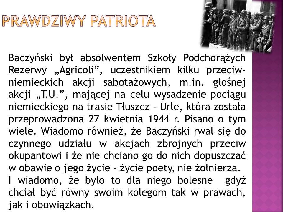 Baczyński był absolwentem Szkoły Podchorążych Rezerwy Agricoli, uczestnikiem kilku przeciw- niemieckich akcji sabotażowych, m.in. głośnej akcji T.U.,