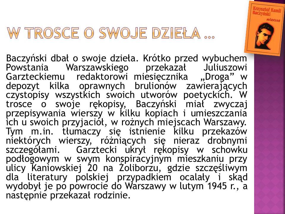 Baczyński dbał o swoje dzieła. Krótko przed wybuchem Powstania Warszawskiego przekazał Juliuszowi Garzteckiemu redaktorowi miesięcznika Droga w depozy