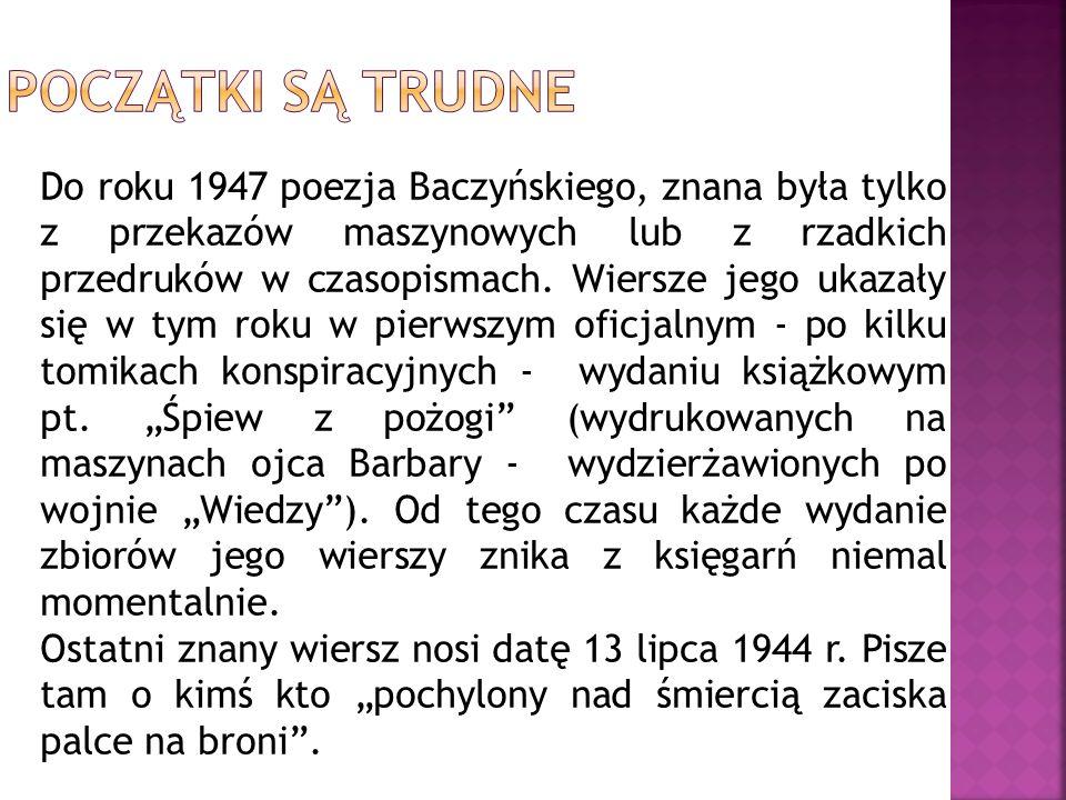 Do roku 1947 poezja Baczyńskiego, znana była tylko z przekazów maszynowych lub z rzadkich przedruków w czasopismach. Wiersze jego ukazały się w tym ro