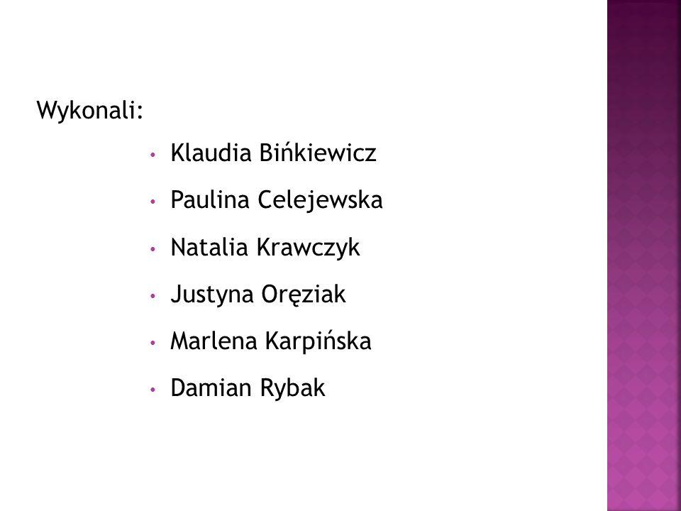 Wykonali: Klaudia Bińkiewicz Paulina Celejewska Natalia Krawczyk Justyna Oręziak Marlena Karpińska Damian Rybak