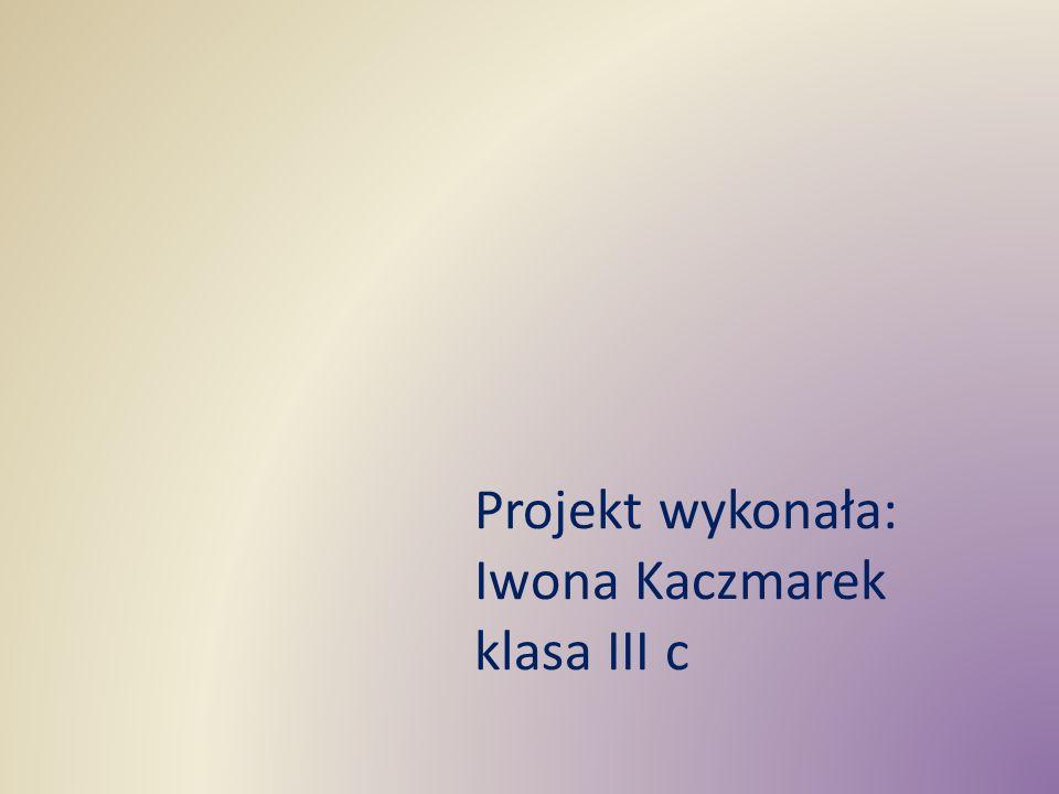 Projekt wykonała: Iwona Kaczmarek klasa III c