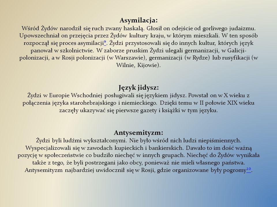 Asymilacja: Wśród Żydów narodził się ruch zwany haskalą. Głosił on odejście od gorliwego judaizmu. Upowszechniał on przejęcia przez Żydów kultury kraj